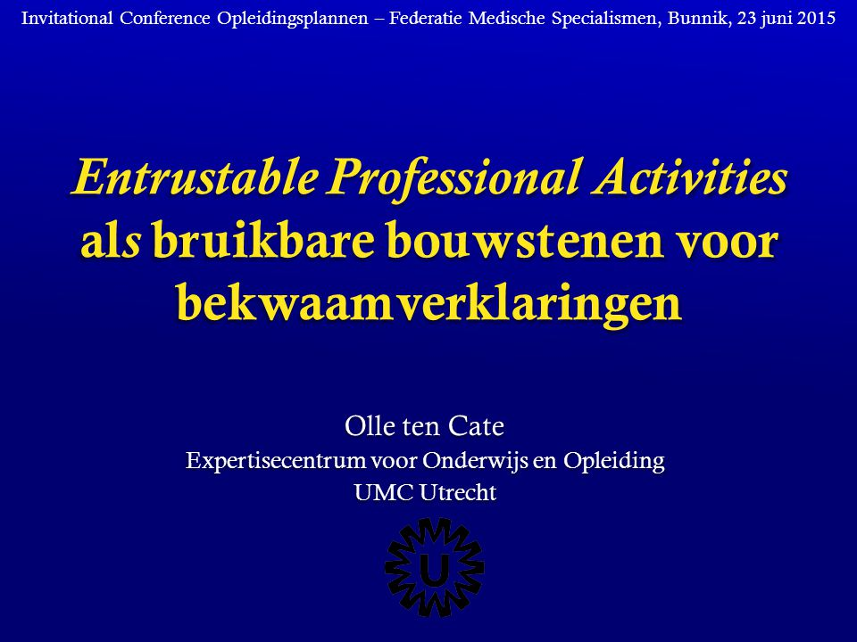 Entrustable Professional Activities al s bruikbare bouwstenen voor bekwaamverklaringen Olle ten Cate Expertisecentrum voor Onderwijs en Opleiding UMC