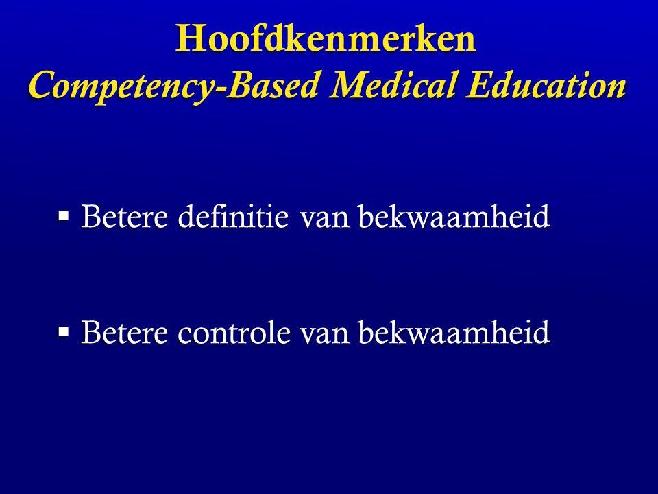 Basiskenmerken van Competency-Based Medical Education Bredere definitie: communicatie, samenwerking, professioneel gedrag etc Bredere definitie: communicatie, samenwerking, professioneel gedrag etc Focus op aangetoonde bekwaamheid, niet aangenomen bekwaamheid Focus op aangetoonde bekwaamheid, niet aangenomen bekwaamheid Verschuiving van vaste duur en inhoud, naar flexibiliteit, afgestemd op de persoon Verschuiving van vaste duur en inhoud, naar flexibiliteit, afgestemd op de persoon Frank et al, 2010