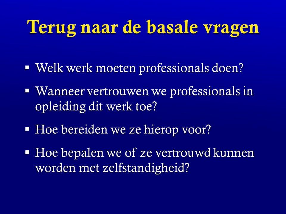 Terug naar de basale vragen  Welk werk moeten professionals doen?  Wanneer vertrouwen we professionals in opleiding dit werk toe?  Hoe bereiden we