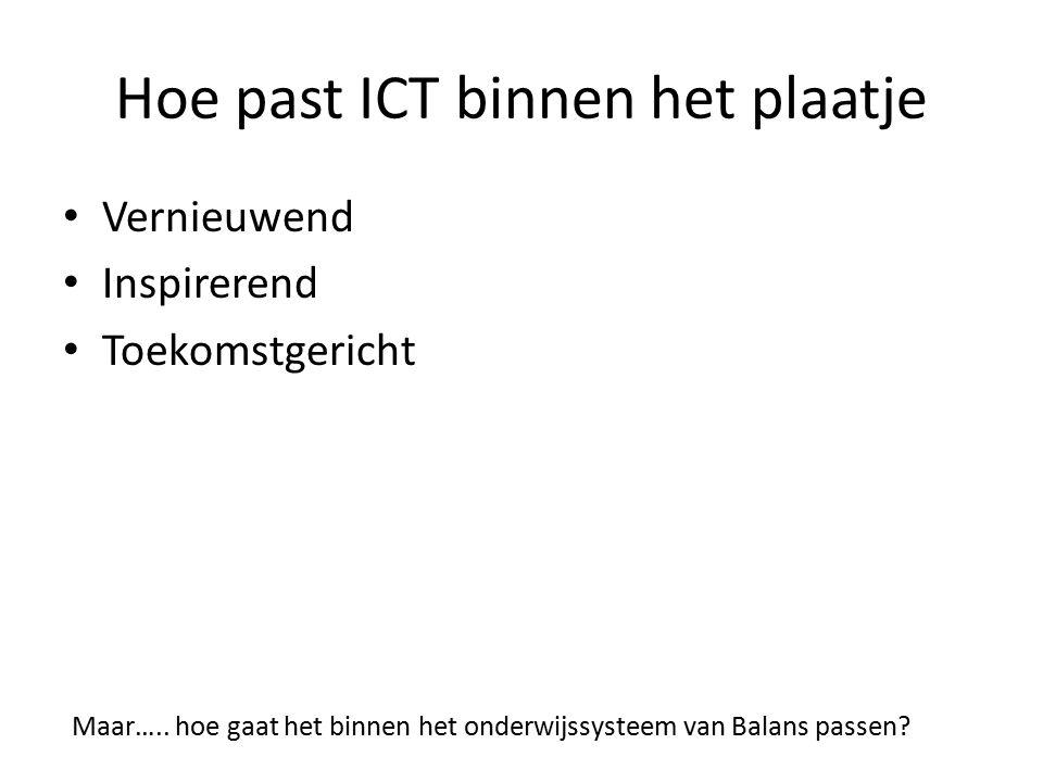 Hoe past ICT binnen het plaatje Vernieuwend Inspirerend Toekomstgericht Maar….. hoe gaat het binnen het onderwijssysteem van Balans passen?