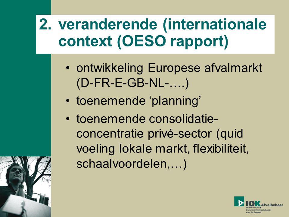 2.veranderende (internationale context (OESO rapport) ontwikkeling Europese afvalmarkt (D-FR-E-GB-NL-….) toenemende 'planning' toenemende consolidatie- concentratie privé-sector (quid voeling lokale markt, flexibiliteit, schaalvoordelen,…)