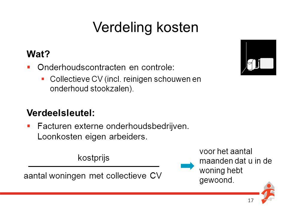 17 Verdeling kosten Wat?  Onderhoudscontracten en controle:  Collectieve CV (incl. reinigen schouwen en onderhoud stookzalen). Verdeelsleutel:  Fac