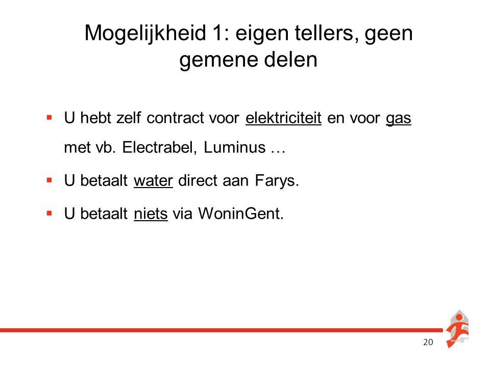 20 Mogelijkheid 1: eigen tellers, geen gemene delen  U hebt zelf contract voor elektriciteit en voor gas met vb. Electrabel, Luminus …  U betaalt wa