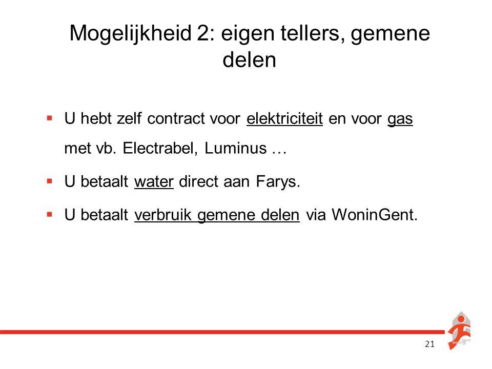 21 Mogelijkheid 2: eigen tellers, gemene delen  U hebt zelf contract voor elektriciteit en voor gas met vb. Electrabel, Luminus …  U betaalt water d