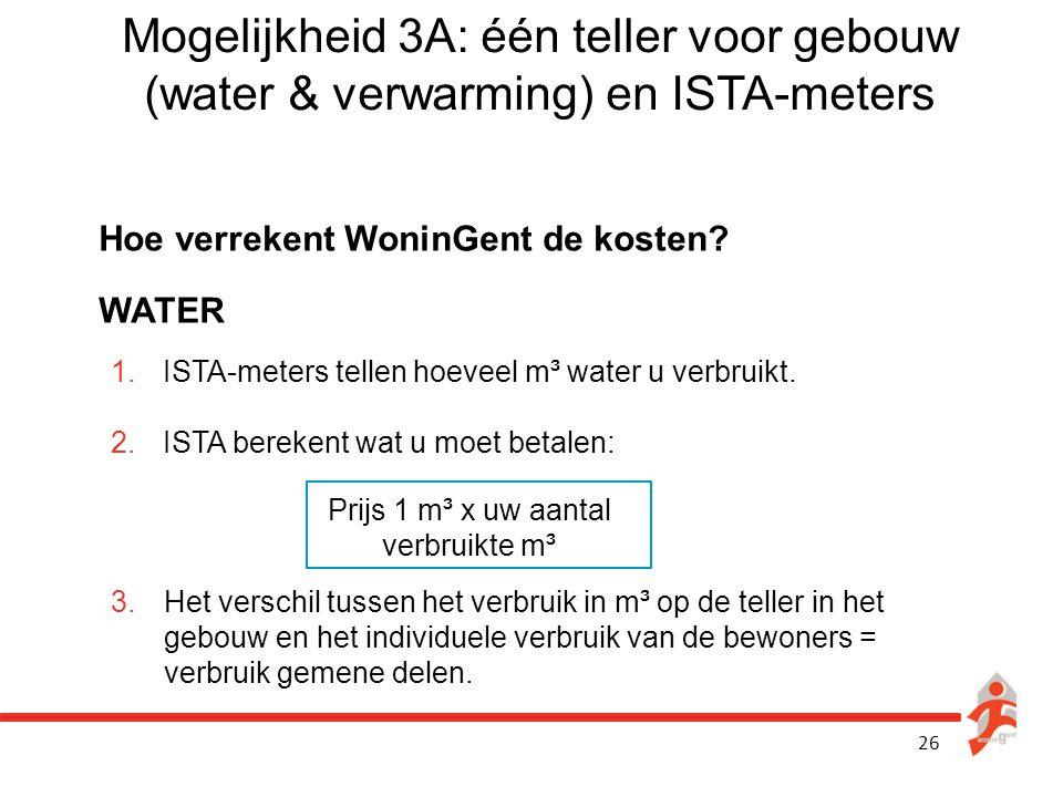 26 Mogelijkheid 3A: één teller voor gebouw (water & verwarming) en ISTA-meters Hoe verrekent WoninGent de kosten? WATER 1.ISTA-meters tellen hoeveel m