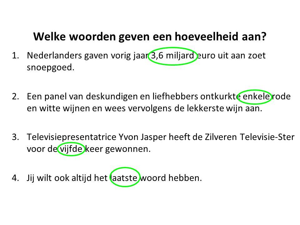 Welke woorden geven een hoeveelheid aan? 1.Nederlanders gaven vorig jaar 3,6 miljard euro uit aan zoet snoepgoed. 2.Een panel van deskundigen en liefh