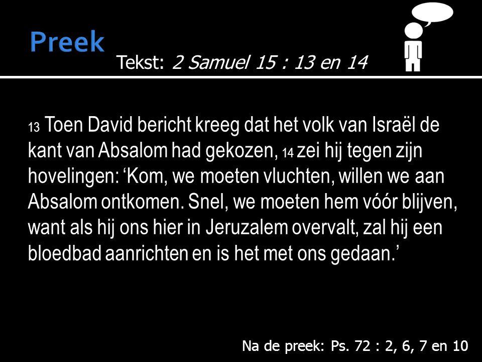 13 Toen David bericht kreeg dat het volk van Israël de kant van Absalom had gekozen, 14 zei hij tegen zijn hovelingen: 'Kom, we moeten vluchten, willen we aan Absalom ontkomen.