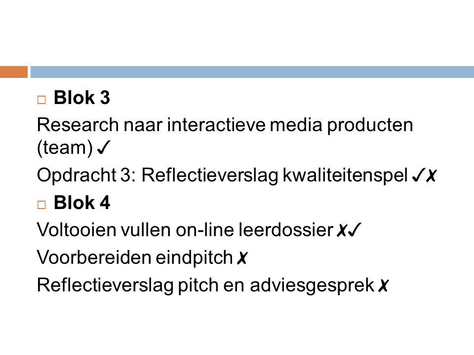  Blok 3 Research naar interactieve media producten (team) ✓ Opdracht 3: Reflectieverslag kwaliteitenspel ✓✗  Blok 4 Voltooien vullen on-line leerdossier ✗✓ Voorbereiden eindpitch ✗ Reflectieverslag pitch en adviesgesprek ✗