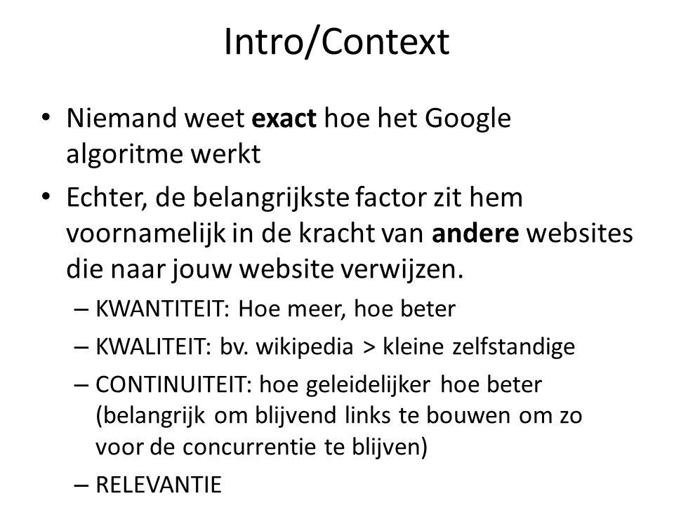 Intro/Context Niemand weet exact hoe het Google algoritme werkt Echter, de belangrijkste factor zit hem voornamelijk in de kracht van andere websites die naar jouw website verwijzen.