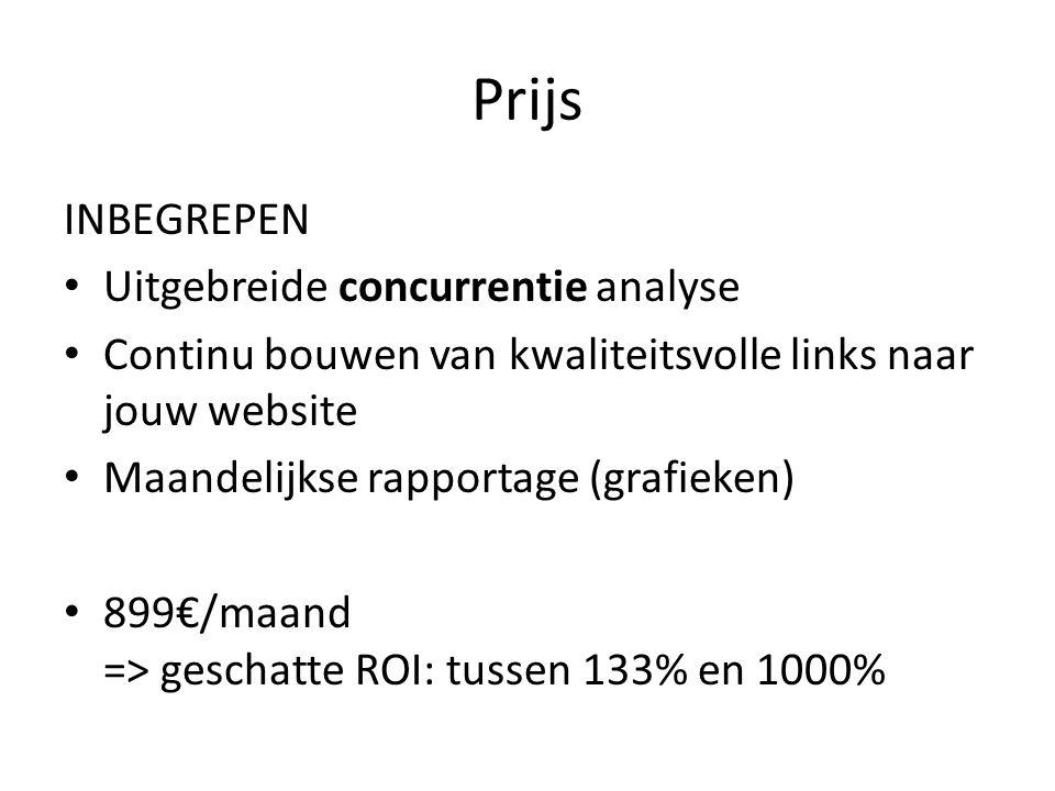 Prijs INBEGREPEN Uitgebreide concurrentie analyse Continu bouwen van kwaliteitsvolle links naar jouw website Maandelijkse rapportage (grafieken) 899€/maand => geschatte ROI: tussen 133% en 1000%