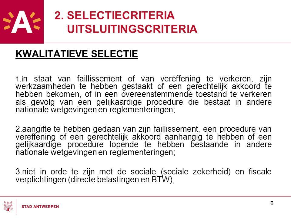 6 KWALITATIEVE SELECTIE 1.i n staat van faillissement of van vereffening te verkeren, zijn werkzaamheden te hebben gestaakt of een gerechtelijk akkoord te hebben bekomen, of in een overeenstemmende toestand te verkeren als gevolg van een gelijkaardige procedure die bestaat in andere nationale wetgevingen en reglementeringen; 2.aangifte te hebben gedaan van zijn faillissement, een procedure van vereffening of een gerechtelijk akkoord aanhangig te hebben of een gelijkaardige procedure lopende te hebben bestaande in andere nationale wetgevingen en reglementeringen; 3.niet in orde te zijn met de sociale (sociale zekerheid) en fiscale verplichtingen (directe belastingen en BTW); 2.