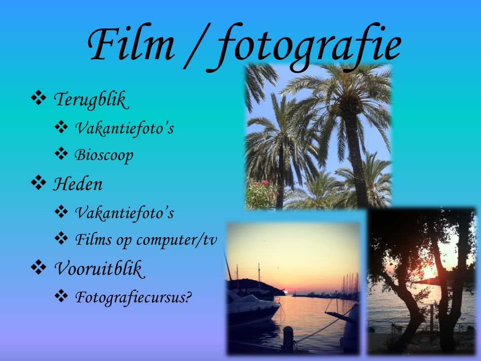 Film / fotografie  Terugblik  Vakantiefoto's  Bioscoop  Heden  Vakantiefoto's  Films op computer/tv  Vooruitblik  Fotografiecursus?