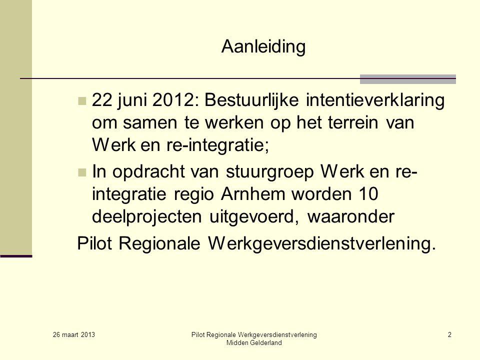 26 maart 2013 Pilot Regionale Werkgeversdienstverlening Midden Gelderland 2 Aanleiding 22 juni 2012: Bestuurlijke intentieverklaring om samen te werken op het terrein van Werk en re-integratie; In opdracht van stuurgroep Werk en re- integratie regio Arnhem worden 10 deelprojecten uitgevoerd, waaronder Pilot Regionale Werkgeversdienstverlening.