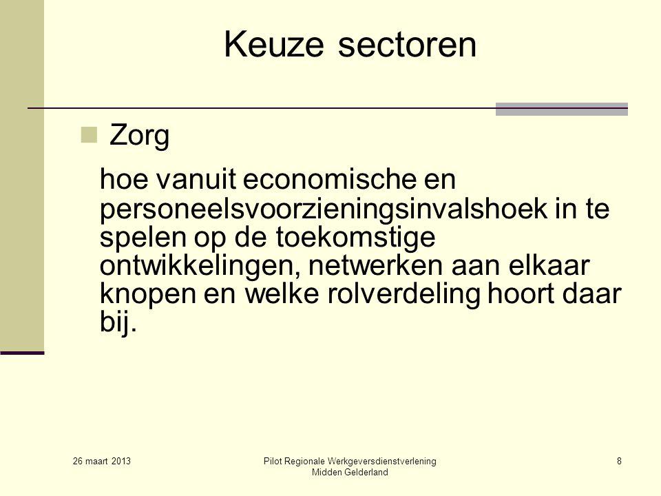 26 maart 2013 Pilot Regionale Werkgeversdienstverlening Midden Gelderland 8 Keuze sectoren Zorg hoe vanuit economische en personeelsvoorzieningsinvalshoek in te spelen op de toekomstige ontwikkelingen, netwerken aan elkaar knopen en welke rolverdeling hoort daar bij.
