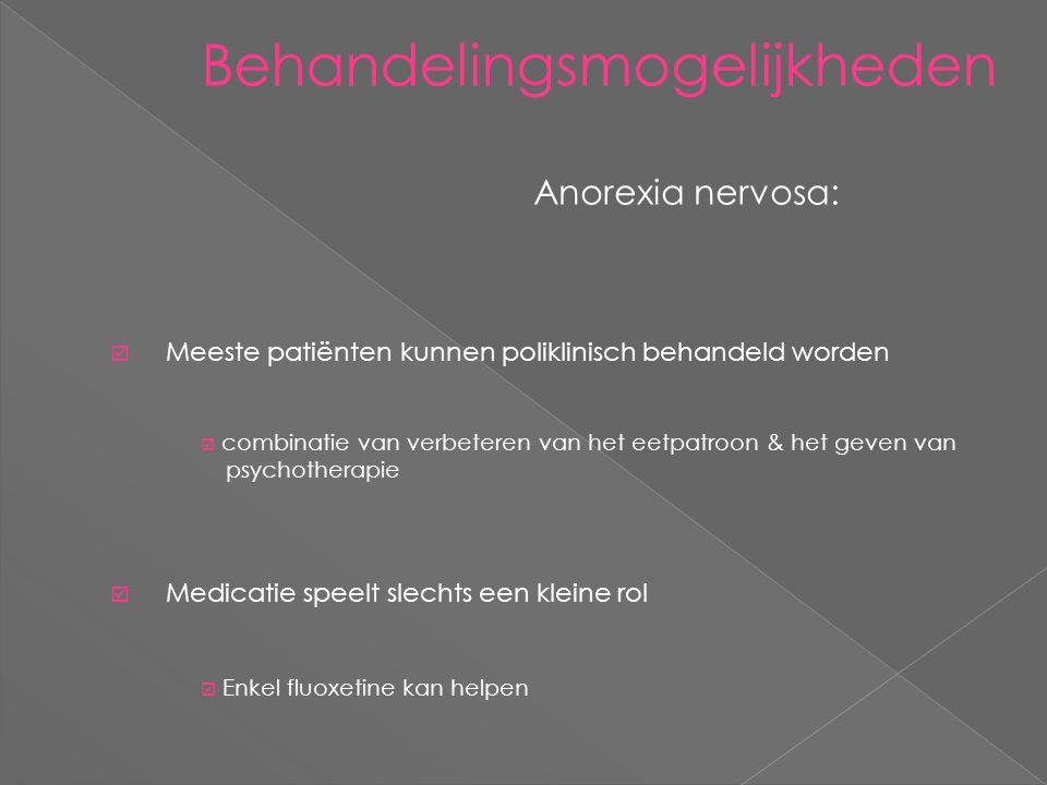 Behandelingsmogelijkheden Anorexia nervosa:  Meeste patiënten kunnen poliklinisch behandeld worden  combinatie van verbeteren van het eetpatroon & het geven van psychotherapie  Medicatie speelt slechts een kleine rol  Enkel fluoxetine kan helpen