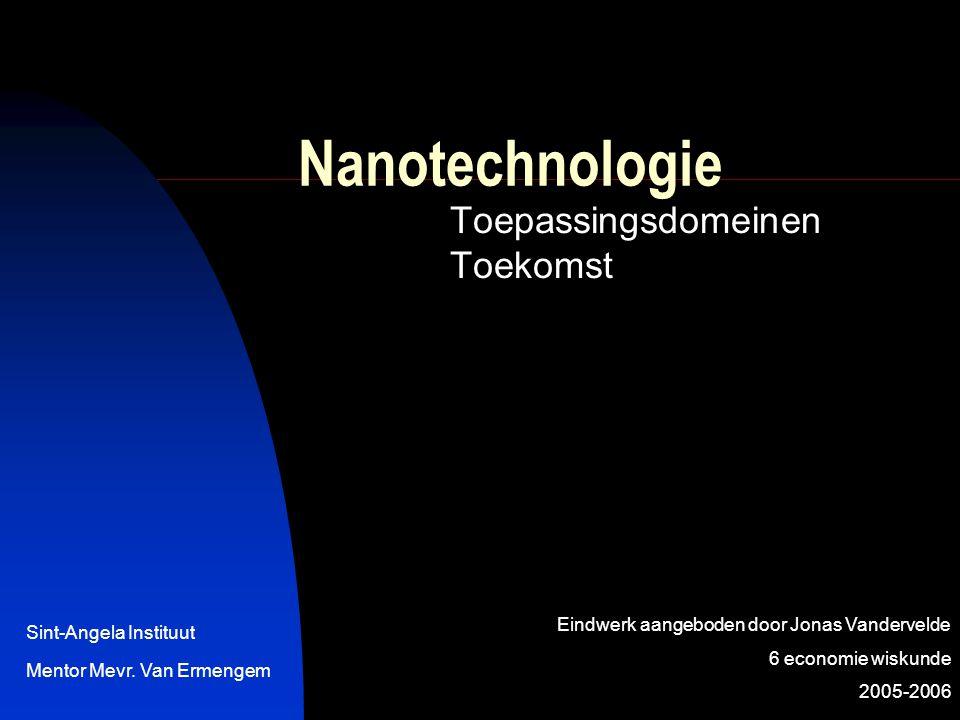 Nanotechnologie Toepassingsdomeinen Toekomst Eindwerk aangeboden door Jonas Vandervelde 6 economie wiskunde 2005-2006 Sint-Angela Instituut Mentor Mev