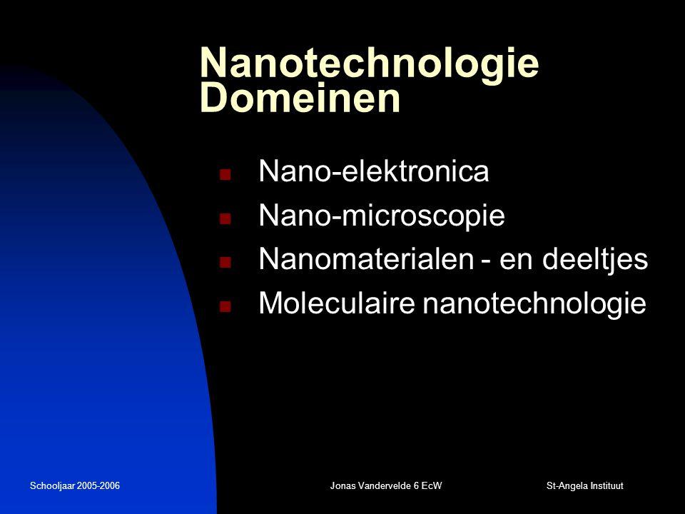 Schooljaar 2005-2006Jonas Vandervelde 6 EcW St-Angela Instituut Nanotechnologie Domeinen Nano-elektronica Nano-microscopie Nanomaterialen - en deeltjes Moleculaire nanotechnologie