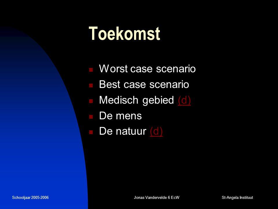 Schooljaar 2005-2006Jonas Vandervelde 6 EcW St-Angela Instituut Toekomst Worst case scenario Best case scenario Medisch gebied (d)(d) De mens De natuur (d)(d)