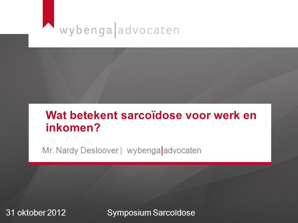 31 oktober 2012Symposium Sarcoïdose Wat betekent sarcoïdose voor werk en inkomen? Mr. Nardy Desloover | wybenga | advocaten