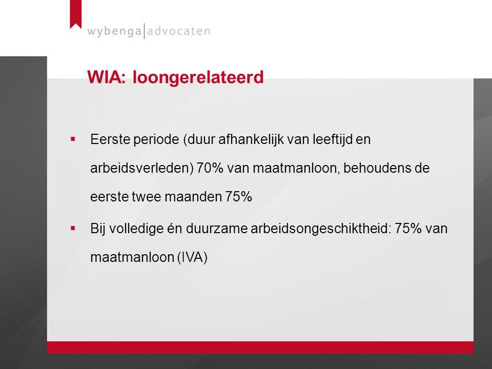 WIA: loongerelateerd  Eerste periode (duur afhankelijk van leeftijd en arbeidsverleden) 70% van maatmanloon, behoudens de eerste twee maanden 75%  B