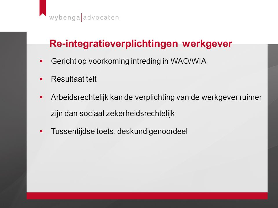 Re-integratieverplichtingen werkgever  Gericht op voorkoming intreding in WAO/WIA  Resultaat telt  Arbeidsrechtelijk kan de verplichting van de wer
