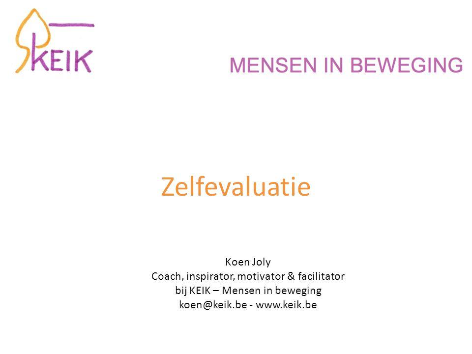Zelfevaluatie Koen Joly Coach, inspirator, motivator & facilitator bij KEIK – Mensen in beweging koen@keik.be - www.keik.be