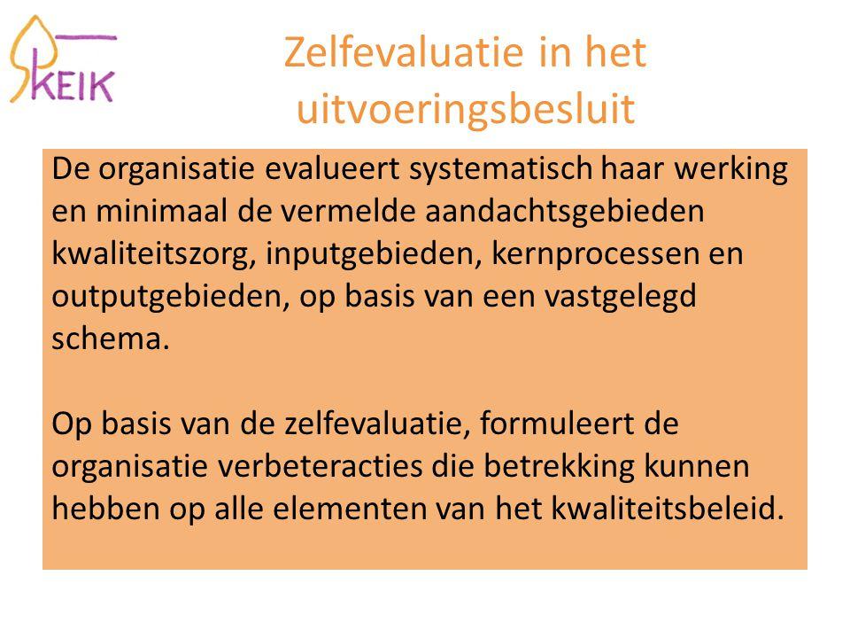 Zelfevaluatie in het uitvoeringsbesluit De organisatie evalueert systematisch haar werking en minimaal de vermelde aandachtsgebieden kwaliteitszorg, inputgebieden, kernprocessen en outputgebieden, op basis van een vastgelegd schema.