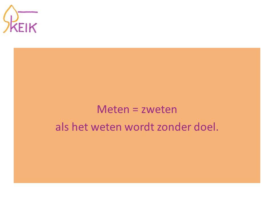 Meten = zweten als het weten wordt zonder doel.