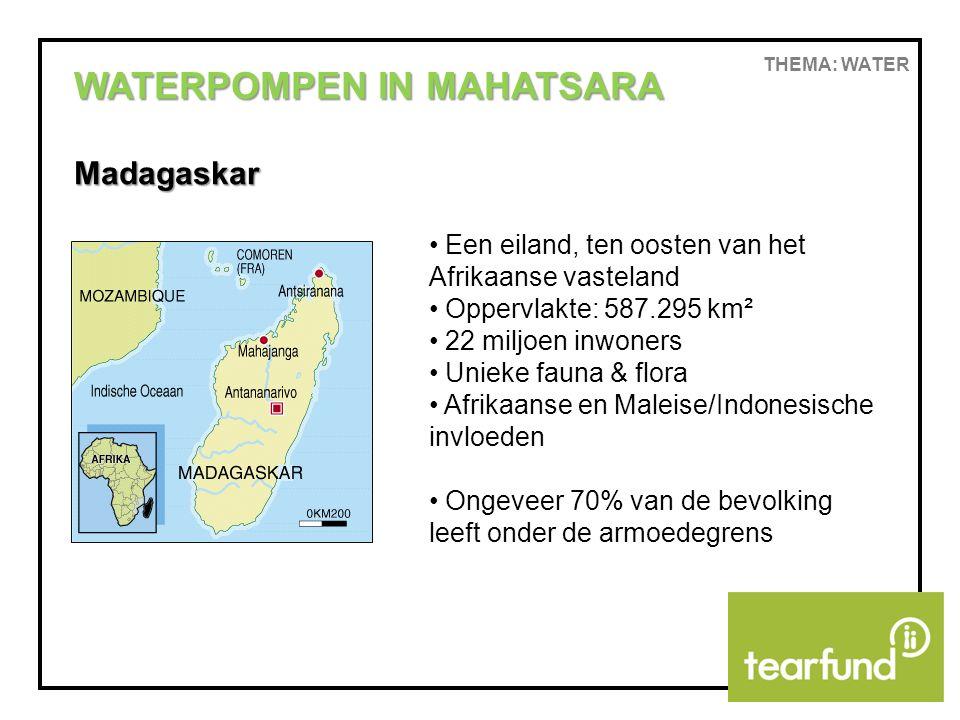 THEMA: WATER WATERPOMPEN IN MAHATSARA Madagaskar Een eiland, ten oosten van het Afrikaanse vasteland Oppervlakte: 587.295 km² 22 miljoen inwoners Unieke fauna & flora Afrikaanse en Maleise/Indonesische invloeden Ongeveer 70% van de bevolking leeft onder de armoedegrens