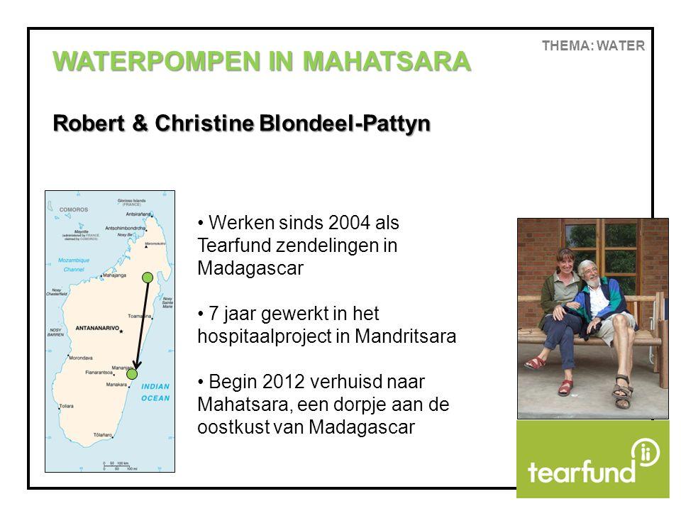 THEMA: WATER WATERPOMPEN IN MAHATSARA Robert & Christine Blondeel-Pattyn Werken sinds 2004 als Tearfund zendelingen in Madagascar 7 jaar gewerkt in he
