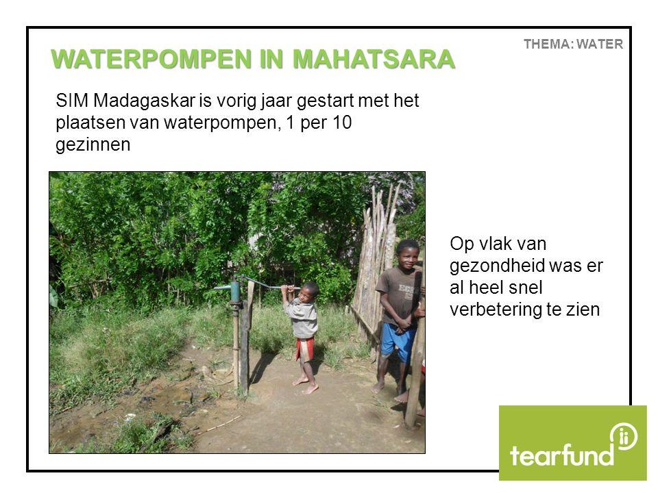 THEMA: WATER WATERPOMPEN IN MAHATSARA SIM Madagaskar is vorig jaar gestart met het plaatsen van waterpompen, 1 per 10 gezinnen Op vlak van gezondheid was er al heel snel verbetering te zien