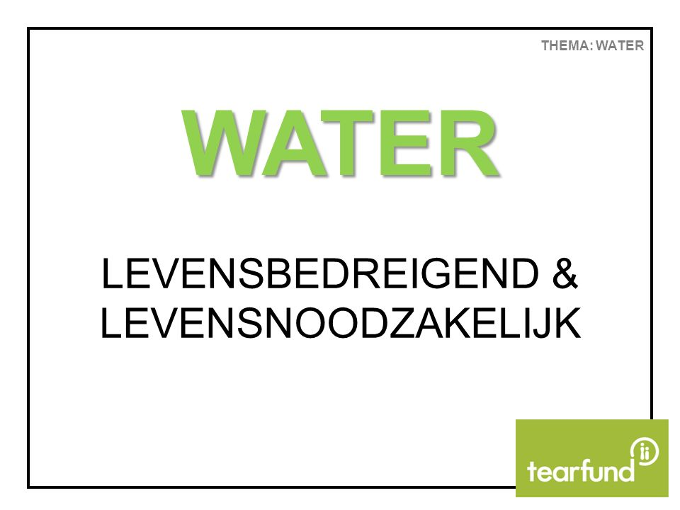 THEMA: WATER WATER LEVENSBEDREIGEND & LEVENSNOODZAKELIJK