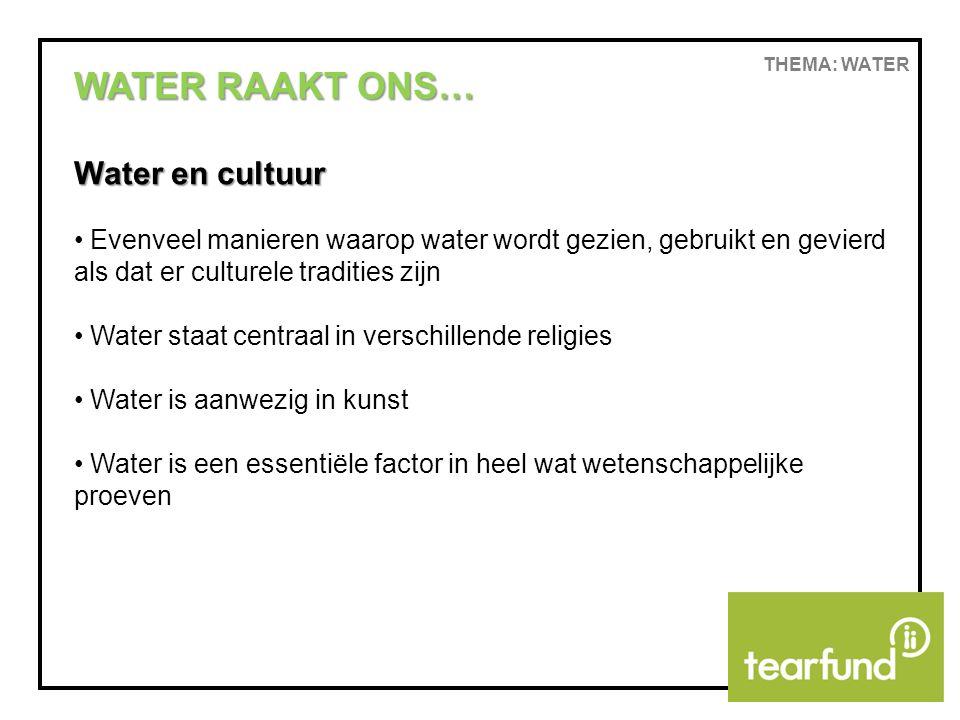 THEMA: WATER WATER RAAKT ONS… Water en cultuur Evenveel manieren waarop water wordt gezien, gebruikt en gevierd als dat er culturele tradities zijn Water staat centraal in verschillende religies Water is aanwezig in kunst Water is een essentiële factor in heel wat wetenschappelijke proeven