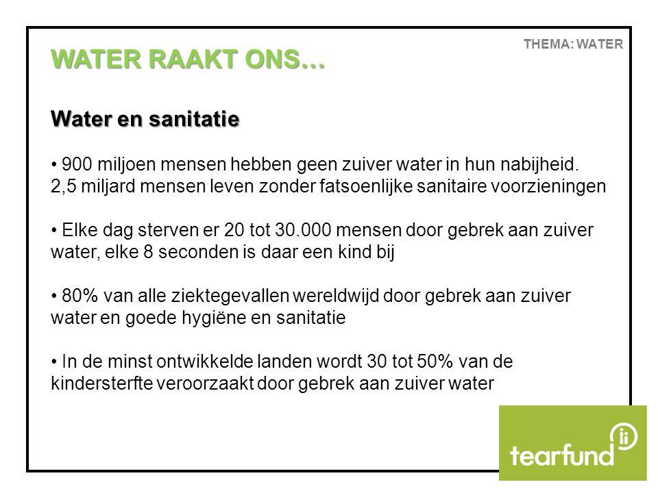 THEMA: WATER WATER RAAKT ONS… Water en ontwikkeling Er is een duidelijk verband tussen waterschaarste enerzijds en armoede en ontwikkeling anderzijds Jaarlijks gaan 2 tot 3 miljard man-dagen (of meestal vrouw-dagen) verloren aan het halen van water.