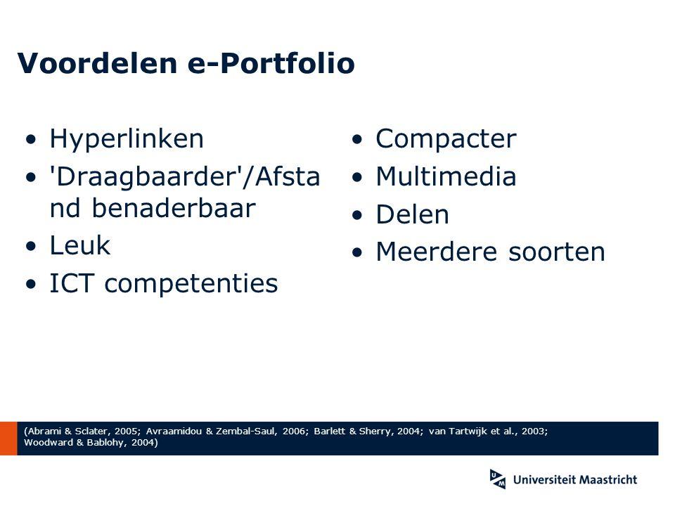 Voordelen e-Portfolio Hyperlinken Draagbaarder /Afsta nd benaderbaar Leuk ICT competenties Compacter Multimedia Delen Meerdere soorten (Abrami & Sclater, 2005; Avraamidou & Zembal-Saul, 2006; Barlett & Sherry, 2004; van Tartwijk et al., 2003; Woodward & Bablohy, 2004)
