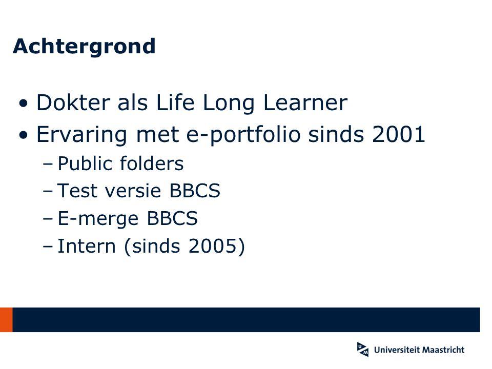 Achtergrond Dokter als Life Long Learner Ervaring met e-portfolio sinds 2001 –Public folders –Test versie BBCS –E-merge BBCS –Intern (sinds 2005)