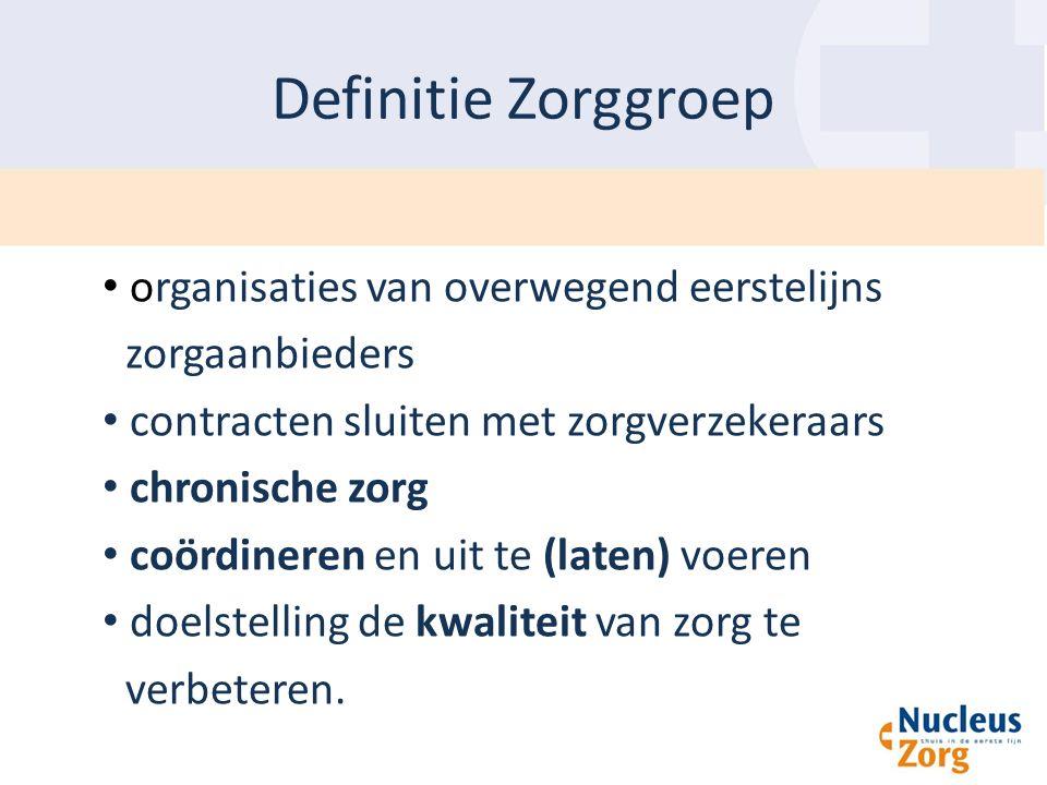 Definitie Zorggroep organisaties van overwegend eerstelijns zorgaanbieders contracten sluiten met zorgverzekeraars chronische zorg coördineren en uit te (laten) voeren doelstelling de kwaliteit van zorg te verbeteren.