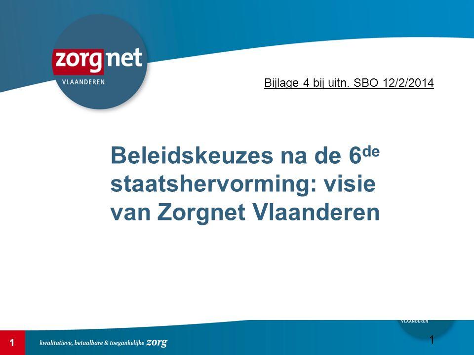 1 Beleidskeuzes na de 6 de staatshervorming: visie van Zorgnet Vlaanderen 1 Bijlage 4 bij uitn. SBO 12/2/2014