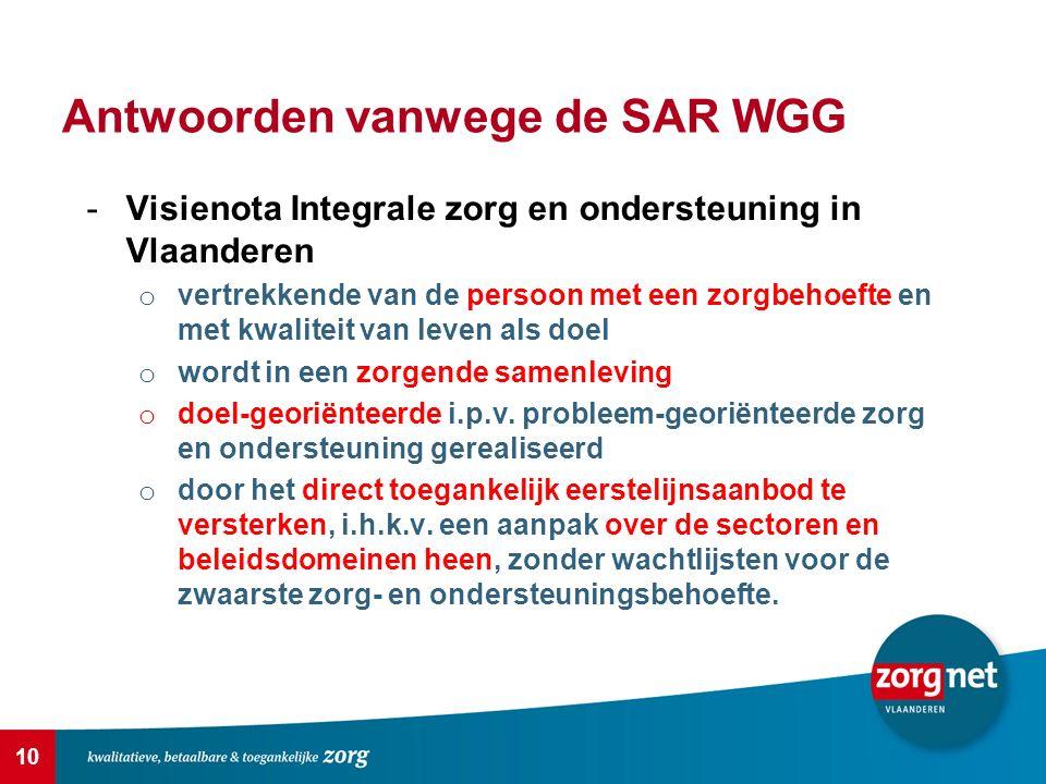 10 Antwoorden vanwege de SAR WGG -Visienota Integrale zorg en ondersteuning in Vlaanderen o vertrekkende van de persoon met een zorgbehoefte en met kwaliteit van leven als doel o wordt in een zorgende samenleving o doel-georiënteerde i.p.v.