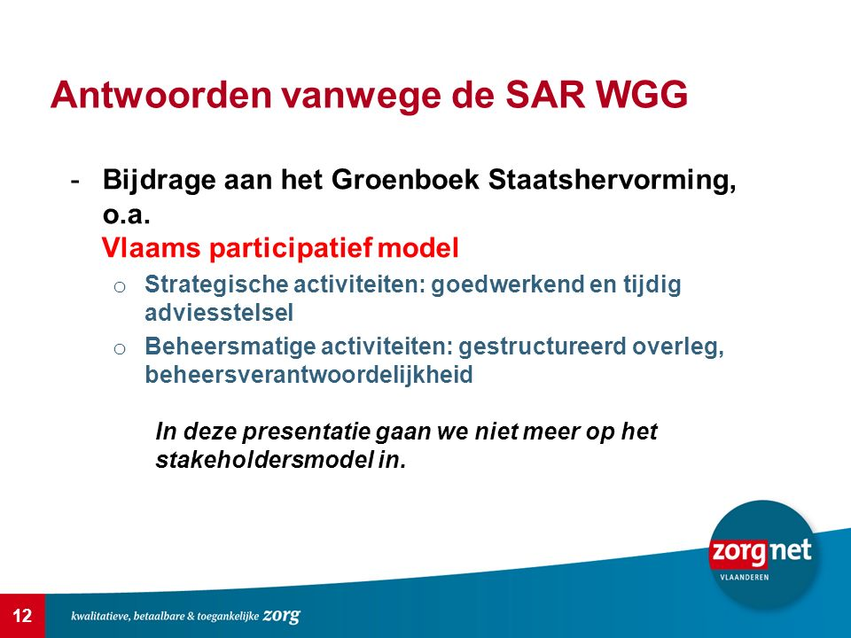 12 Antwoorden vanwege de SAR WGG -Bijdrage aan het Groenboek Staatshervorming, o.a. Vlaams participatief model o Strategische activiteiten: goedwerken