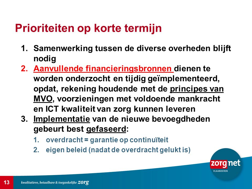 13 Prioriteiten op korte termijn 1.Samenwerking tussen de diverse overheden blijft nodig 2.Aanvullende financieringsbronnen dienen te worden onderzocht en tijdig geïmplementeerd, opdat, rekening houdende met de principes van MVO, voorzieningen met voldoende mankracht en ICT kwaliteit van zorg kunnen leveren 3.Implementatie van de nieuwe bevoegdheden gebeurt best gefaseerd: 1.overdracht = garantie op continuïteit 2.eigen beleid (nadat de overdracht gelukt is)