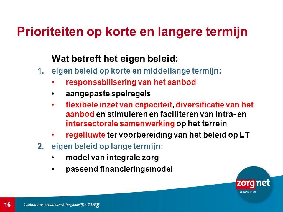16 Prioriteiten op korte en langere termijn Wat betreft het eigen beleid: 1.eigen beleid op korte en middellange termijn: responsabilisering van het aanbod aangepaste spelregels flexibele inzet van capaciteit, diversificatie van het aanbod en stimuleren en faciliteren van intra- en intersectorale samenwerking op het terrein regelluwte ter voorbereiding van het beleid op LT 2.eigen beleid op lange termijn: model van integrale zorg passend financieringsmodel