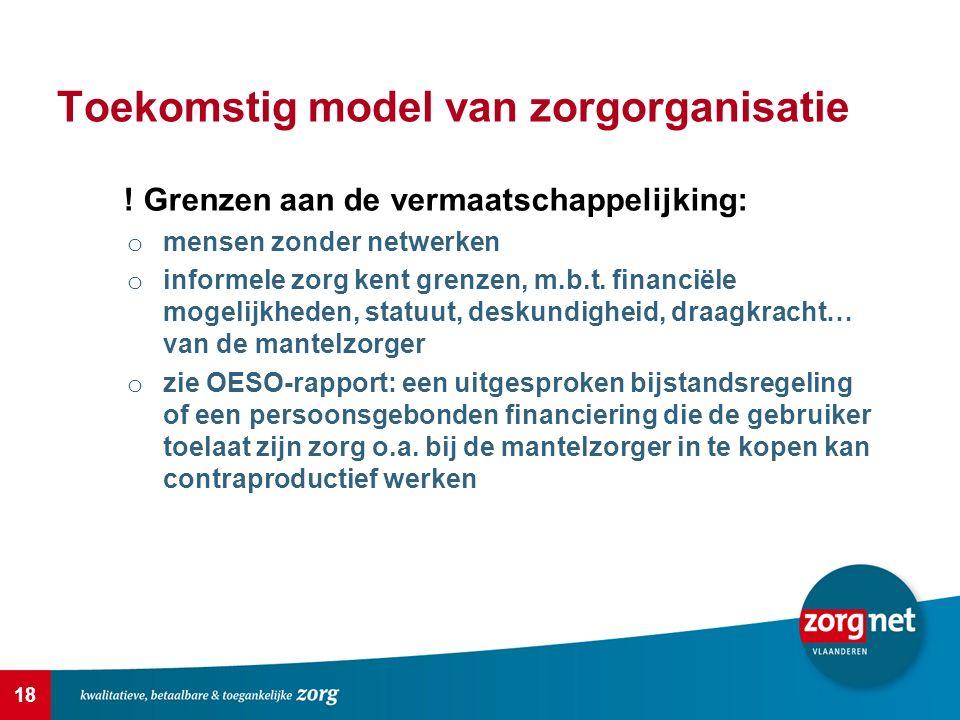 18 Toekomstig model van zorgorganisatie ! Grenzen aan de vermaatschappelijking: o mensen zonder netwerken o informele zorg kent grenzen, m.b.t. financ
