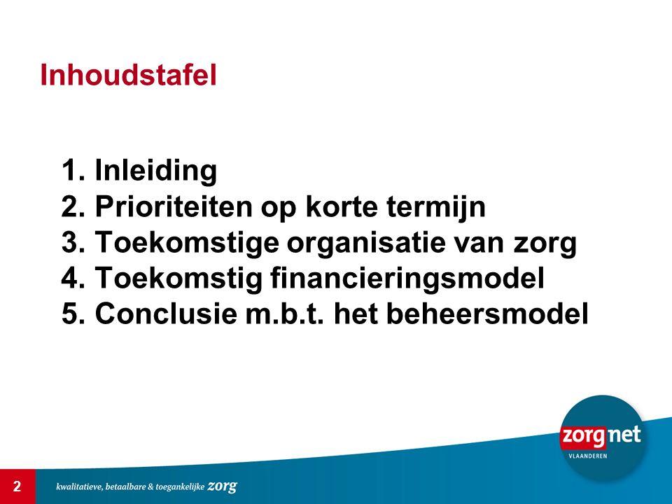 2 Inhoudstafel 1.Inleiding 2.Prioriteiten op korte termijn 3.Toekomstige organisatie van zorg 4.Toekomstig financieringsmodel 5.Conclusie m.b.t. het b