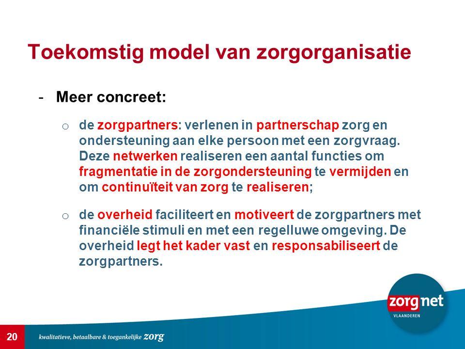 20 Toekomstig model van zorgorganisatie -Meer concreet: o de zorgpartners: verlenen in partnerschap zorg en ondersteuning aan elke persoon met een zorgvraag.