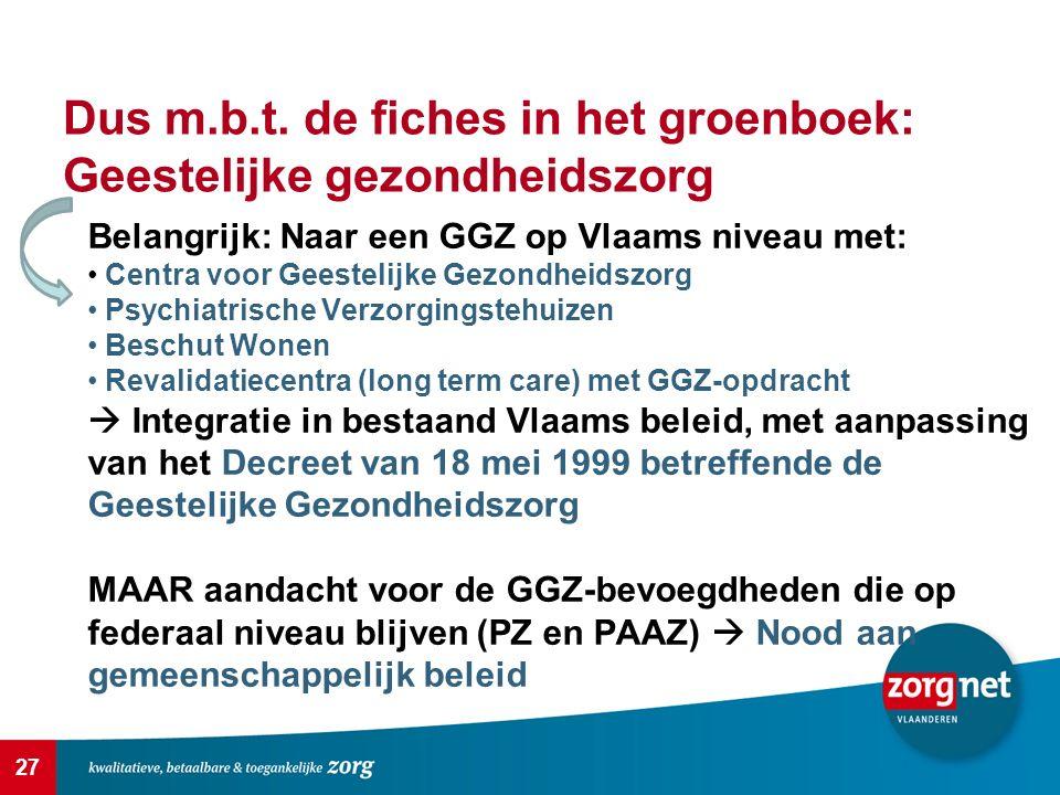 27 Dus m.b.t. de fiches in het groenboek: Geestelijke gezondheidszorg Belangrijk: Naar een GGZ op Vlaams niveau met: Centra voor Geestelijke Gezondhei
