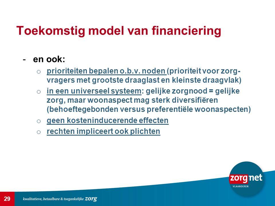 29 Toekomstig model van financiering -en ook: o prioriteiten bepalen o.b.v. noden (prioriteit voor zorg- vragers met grootste draaglast en kleinste dr