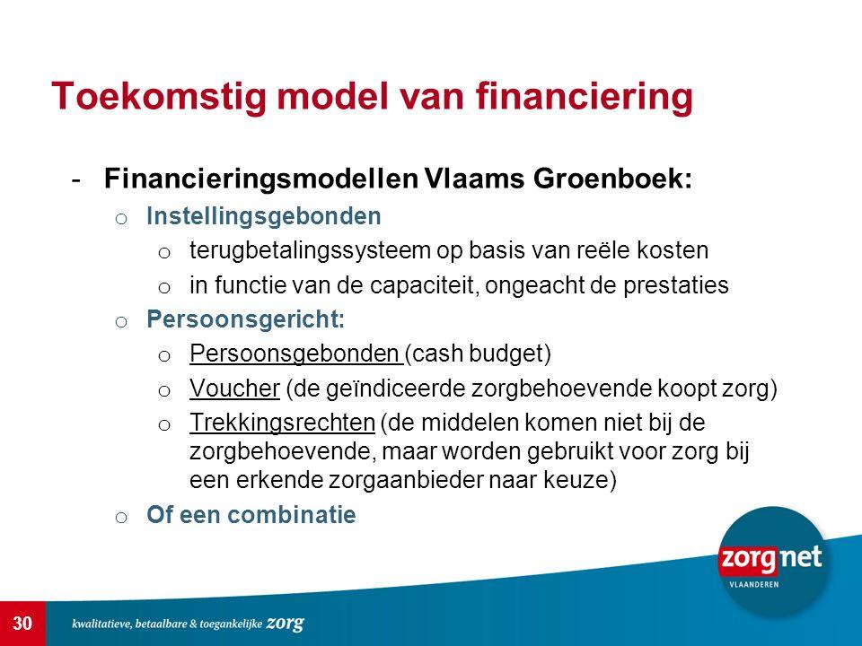 30 Toekomstig model van financiering -Financieringsmodellen Vlaams Groenboek: o Instellingsgebonden o terugbetalingssysteem op basis van reële kosten o in functie van de capaciteit, ongeacht de prestaties o Persoonsgericht: o Persoonsgebonden (cash budget) o Voucher (de geïndiceerde zorgbehoevende koopt zorg) o Trekkingsrechten (de middelen komen niet bij de zorgbehoevende, maar worden gebruikt voor zorg bij een erkende zorgaanbieder naar keuze) o Of een combinatie