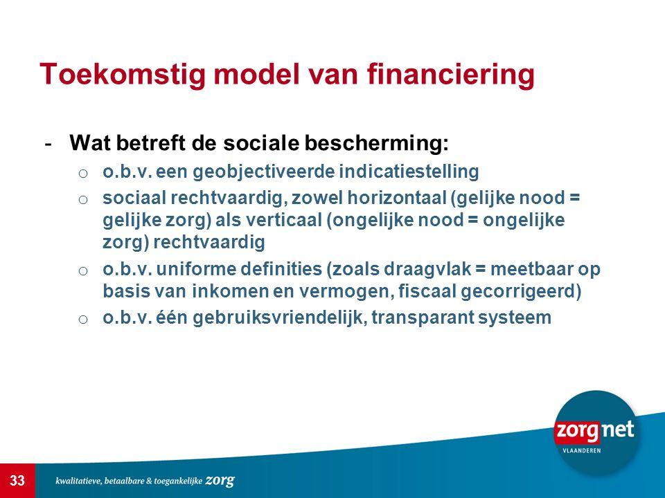 33 Toekomstig model van financiering -Wat betreft de sociale bescherming: o o.b.v. een geobjectiveerde indicatiestelling o sociaal rechtvaardig, zowel
