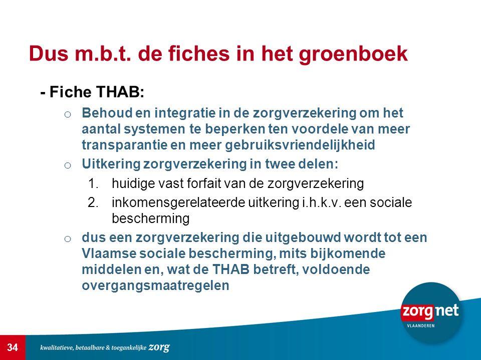 34 Dus m.b.t. de fiches in het groenboek - Fiche THAB: o Behoud en integratie in de zorgverzekering om het aantal systemen te beperken ten voordele va